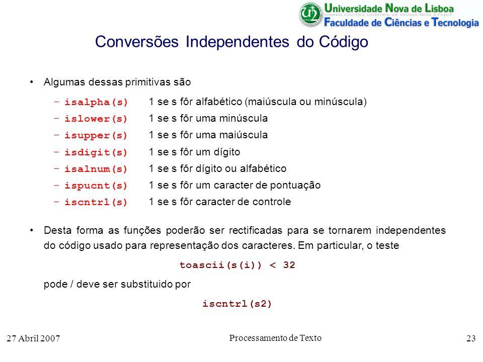 27 Abril 2007 Processamento de Texto 23 Conversões Independentes do Código Algumas dessas primitivas são –isalpha(s) 1 se s fôr alfabético (maiúscula ou minúscula) –islower(s) 1 se s fôr uma minúscula –isupper(s) 1 se s fôr uma maiúscula –isdigit(s) 1 se s fôr um dígito –isalnum(s) 1 se s fôr dígito ou alfabético –ispucnt(s) 1 se s fôr um caracter de pontuação –iscntrl(s) 1 se s fôr caracter de controle Desta forma as funções poderão ser rectificadas para se tornarem independentes do código usado para representação dos caracteres.