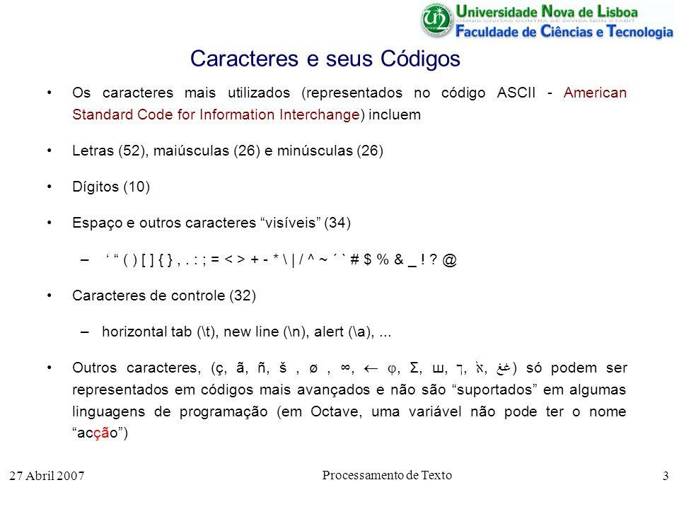 27 Abril 2007 Processamento de Texto 3 Caracteres e seus Códigos Os caracteres mais utilizados (representados no código ASCII - American Standard Code for Information Interchange) incluem Letras (52), maiúsculas (26) e minúsculas (26) Dígitos (10) Espaço e outros caracteres visíveis (34) – ( ) [ ] { },.