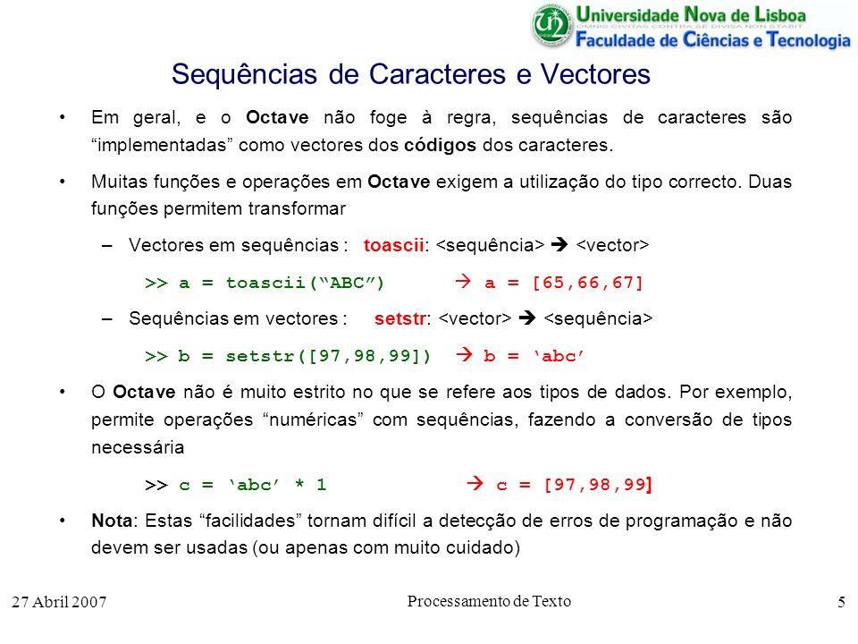 27 Abril 2007 Processamento de Texto 5 Sequências de Caracteres e Vectores Em geral, e o Octave não foge à regra, sequências de caracteres são implementadas como vectores dos códigos dos caracteres.