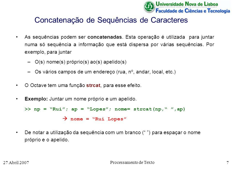 27 Abril 2007 Processamento de Texto 7 Concatenação de Sequências de Caracteres As sequências podem ser concatenadas. Esta operação é utilizada para j