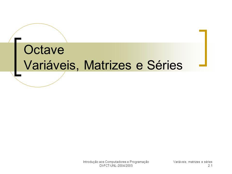 Introdução aos Computadores e Programação DI-FCT-UNL-2004/2005 Variáveis, matrizes e séries 2.2 Variáveis Nome que se atribui (através do operador =) a um valor, por forma a este poder ser utilizado mais tarde.