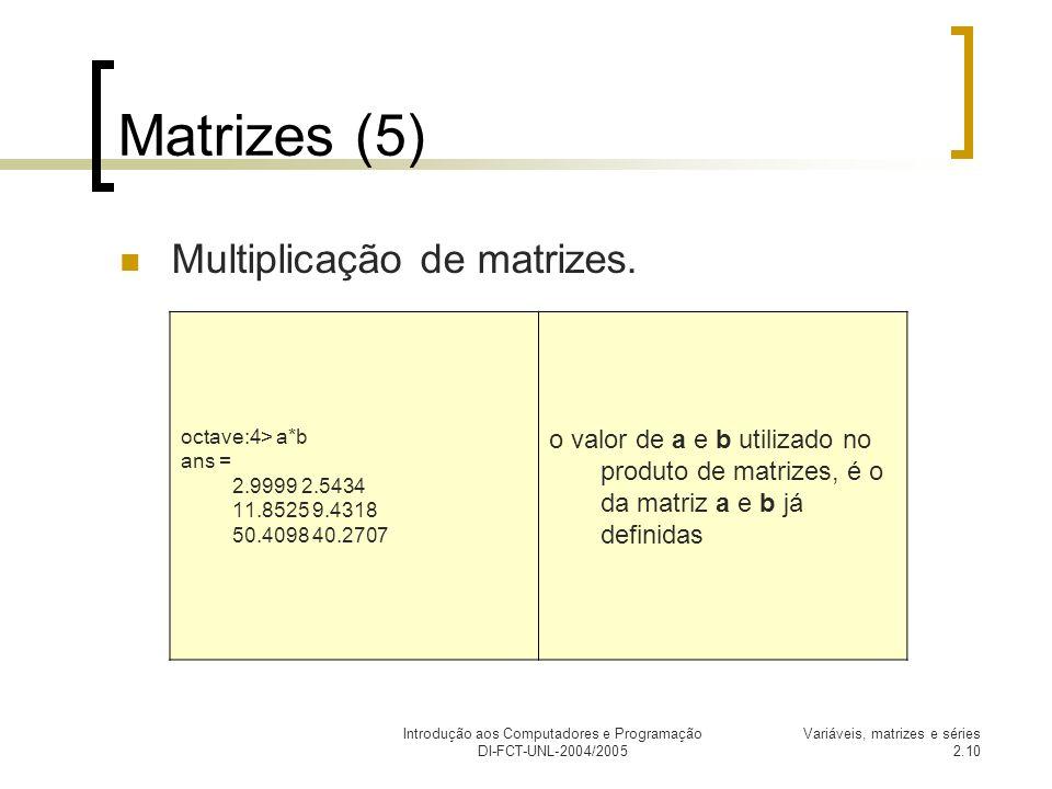 Introdução aos Computadores e Programação DI-FCT-UNL-2004/2005 Variáveis, matrizes e séries 2.10 Matrizes (5) Multiplicação de matrizes. octave:4> a*b