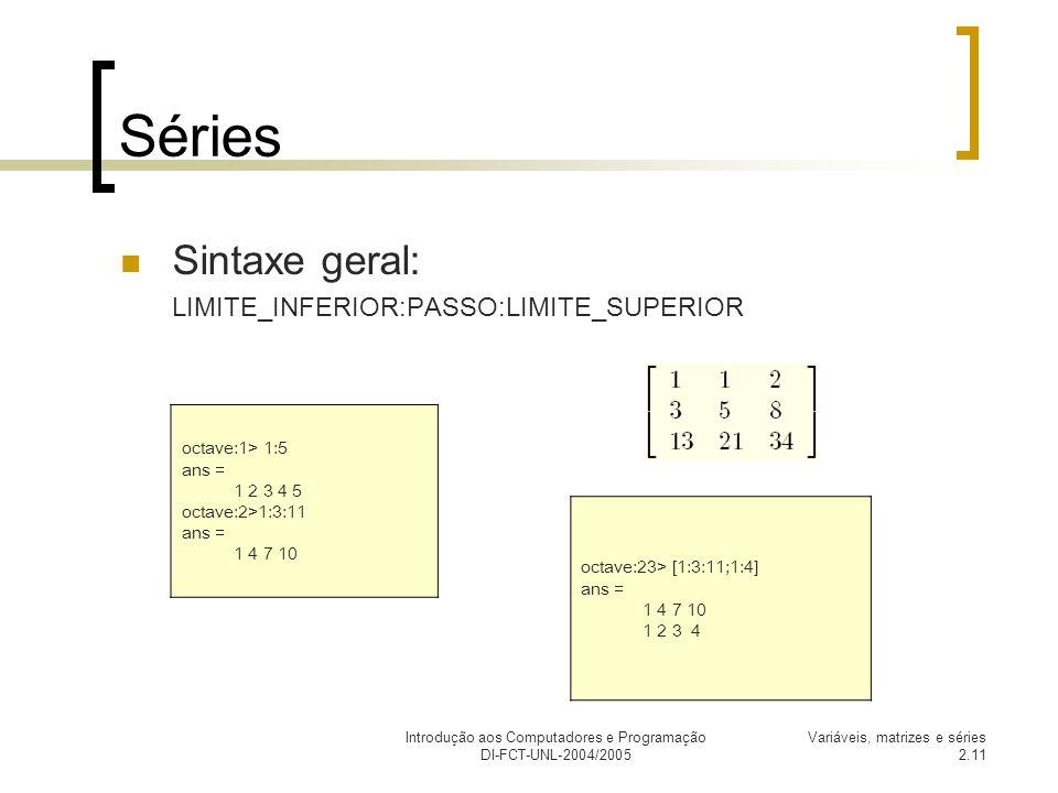 Introdução aos Computadores e Programação DI-FCT-UNL-2004/2005 Variáveis, matrizes e séries 2.11 Séries Sintaxe geral: LIMITE_INFERIOR:PASSO:LIMITE_SU