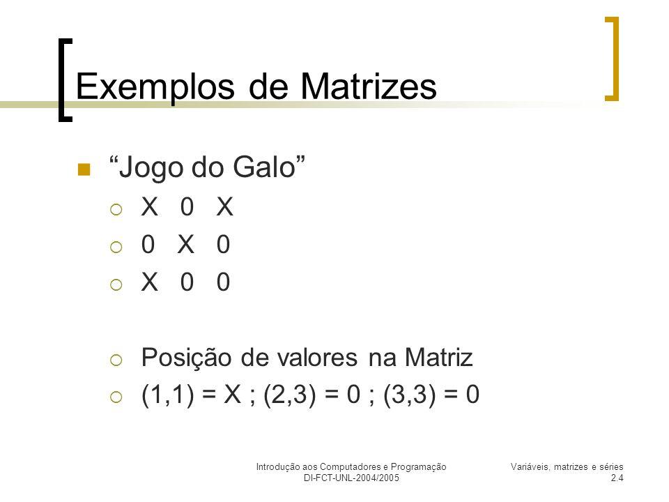 Introdução aos Computadores e Programação DI-FCT-UNL-2004/2005 Variáveis, matrizes e séries 2.5 Exemplos de Matrizes A Batalha Naval Matriz de 10 linhas por 10 colunas, [10,10] Posição de Peças (2,8) ; (9,10) ; (1,5)
