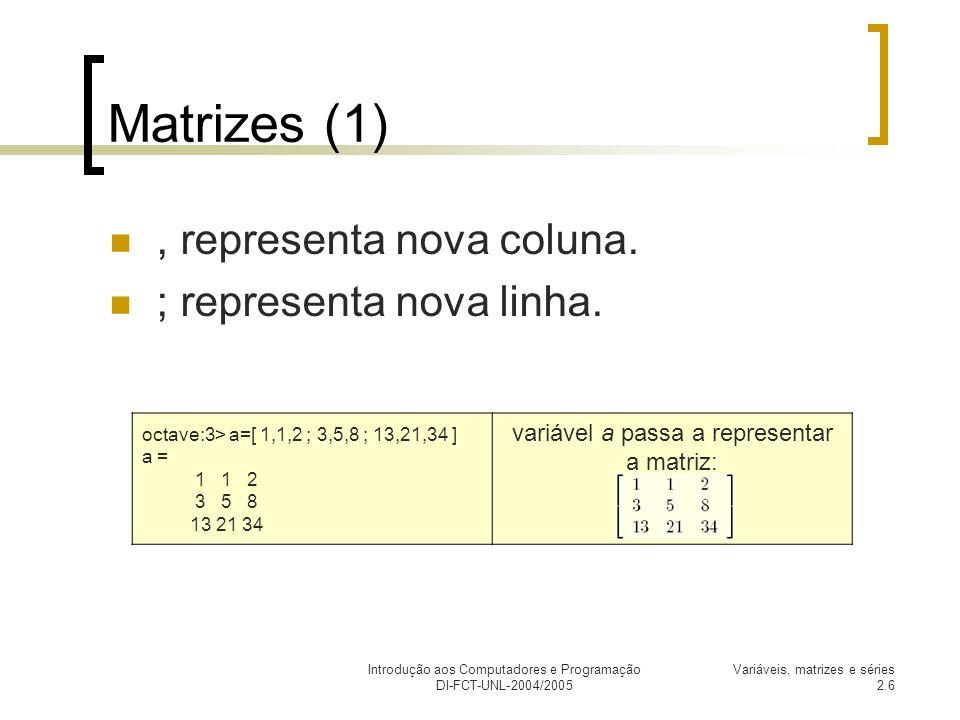 Introdução aos Computadores e Programação DI-FCT-UNL-2004/2005 Variáveis, matrizes e séries 2.6 Matrizes (1), representa nova coluna. ; representa nov