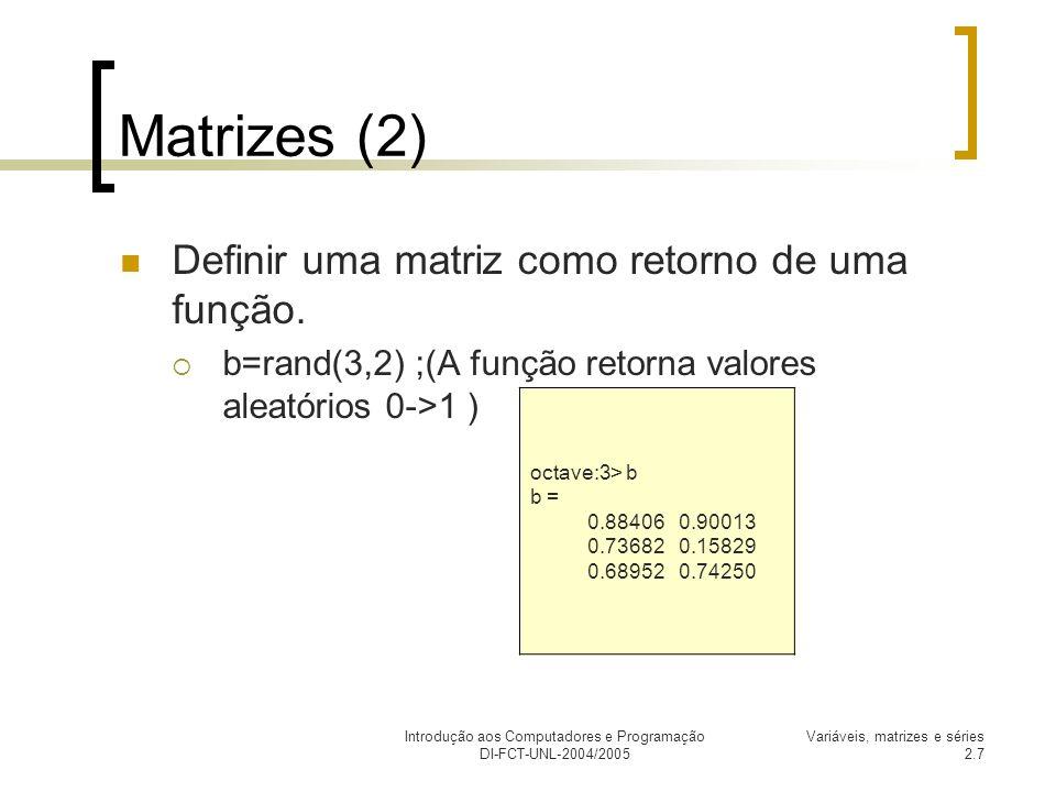 Introdução aos Computadores e Programação DI-FCT-UNL-2004/2005 Variáveis, matrizes e séries 2.8 Matrizes (3) Podemos igualmente criar novas matrizes contendo a matriz a.