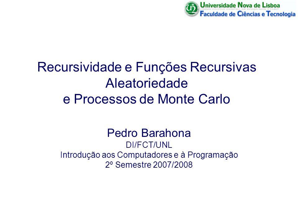 Recursividade e Funções Recursivas Aleatoriedade e Processos de Monte Carlo Pedro Barahona DI/FCT/UNL Introdução aos Computadores e à Programação 2º S
