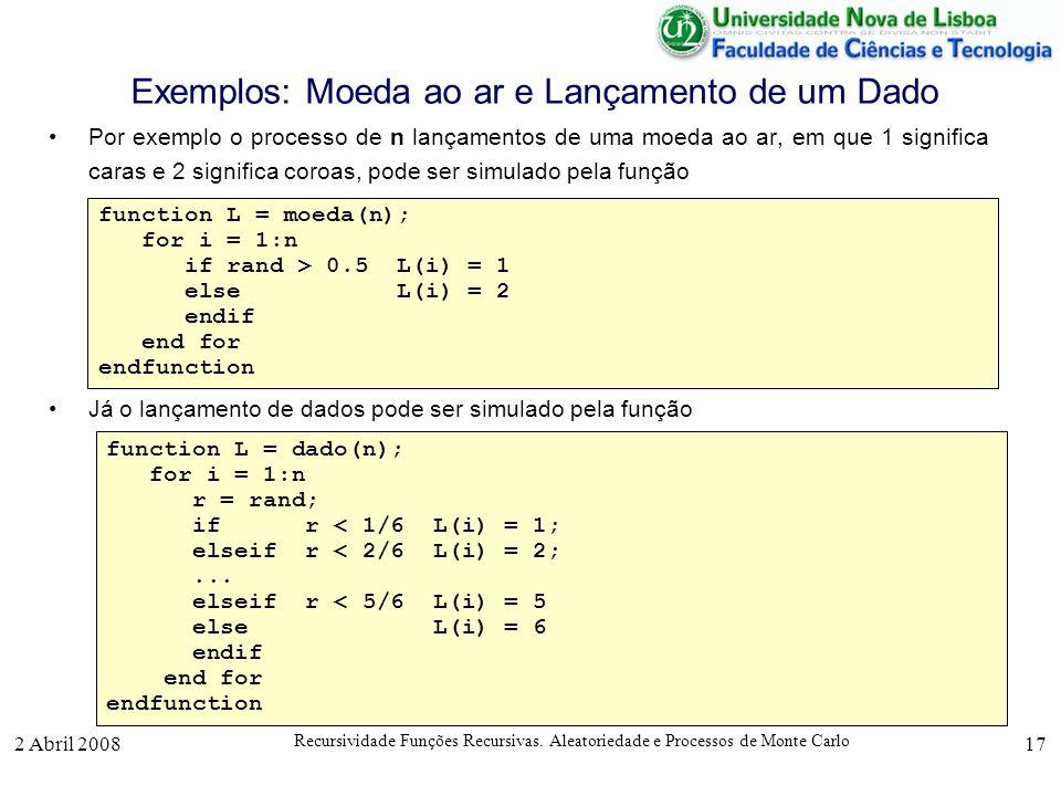 2 Abril 2008 Recursividade Funções Recursivas. Aleatoriedade e Processos de Monte Carlo 17 Exemplos: Moeda ao ar e Lançamento de um Dado Por exemplo o
