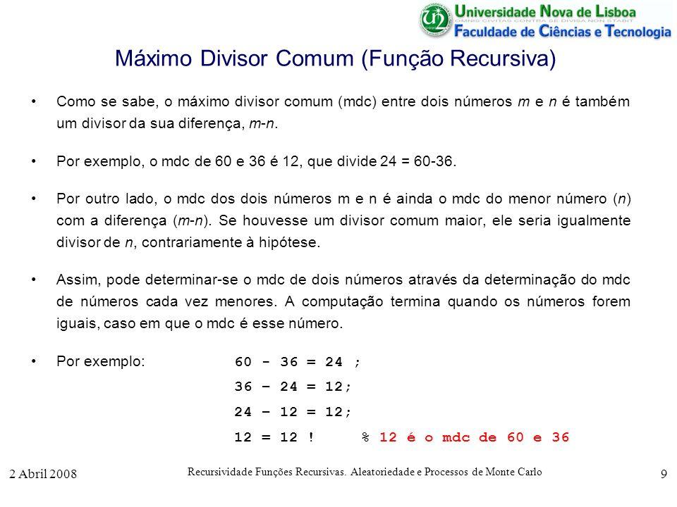 2 Abril 2008 Recursividade Funções Recursivas. Aleatoriedade e Processos de Monte Carlo 9 Máximo Divisor Comum (Função Recursiva) Como se sabe, o máxi