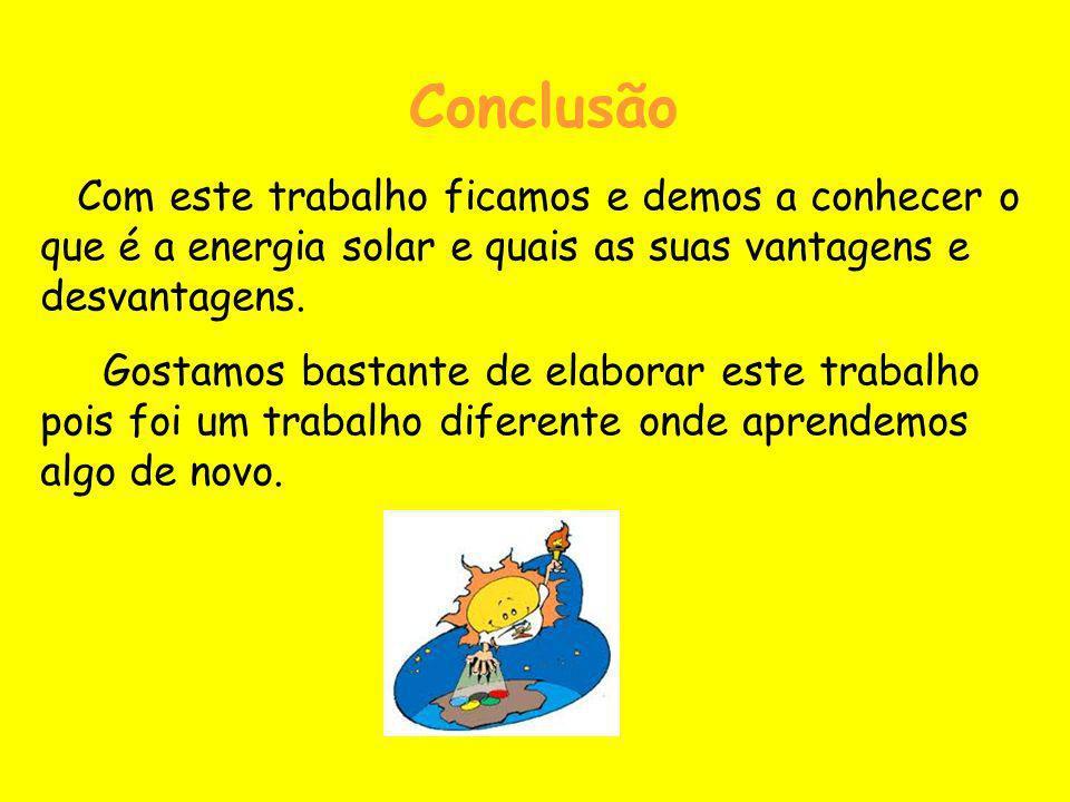 Conclusão Com este trabalho ficamos e demos a conhecer o que é a energia solar e quais as suas vantagens e desvantagens. Gostamos bastante de elaborar