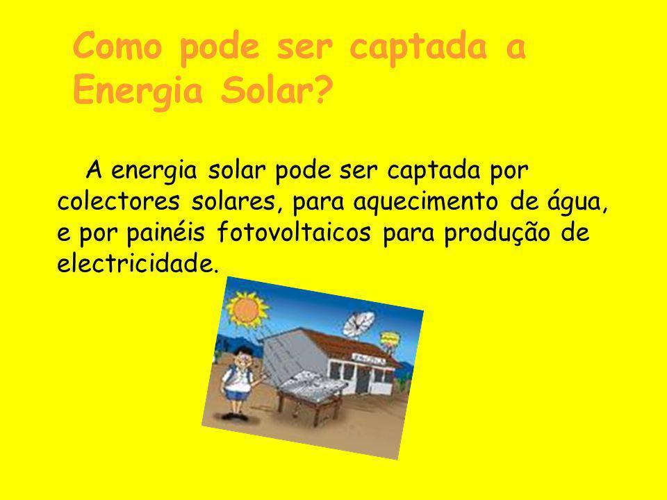 Como pode ser captada a Energia Solar? A energia solar pode ser captada por colectores solares, para aquecimento de água, e por painéis fotovoltaicos