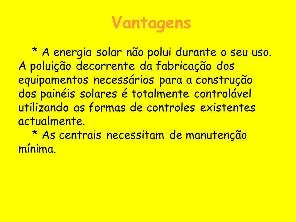 Vantagens * A energia solar não polui durante o seu uso. A poluição decorrente da fabricação dos equipamentos necessários para a construção dos painéi