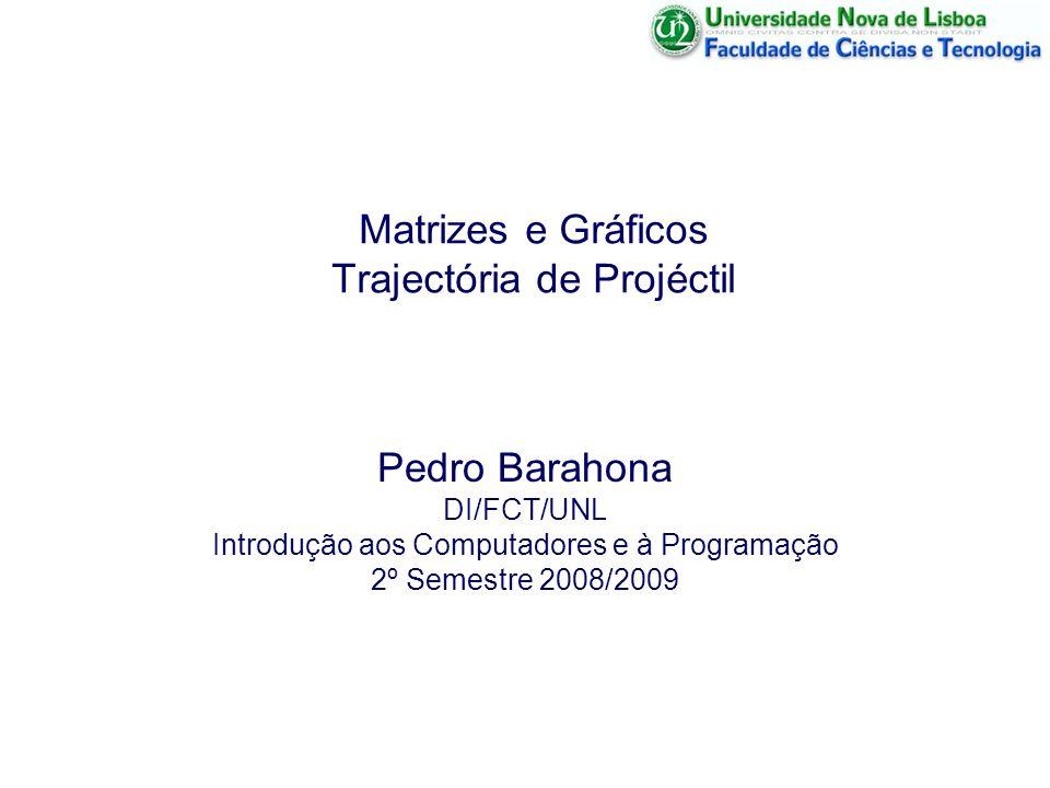 13 Março 2009 Matrizes e Gráficos - Trajectória de um Projéctil 2 Gráficos e Matrizes Em muitas situações, a informação de saída é mais útil se for apresentada através de gráficos (ou outra forma de apresentação audio-visual).