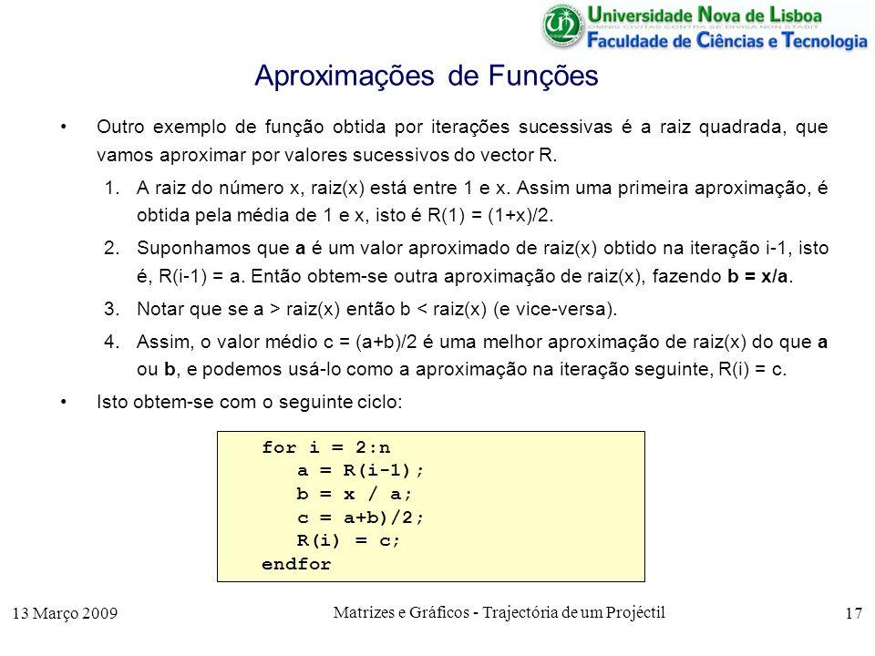 13 Março 2009 Matrizes e Gráficos - Trajectória de um Projéctil 17 Aproximações de Funções Outro exemplo de função obtida por iterações sucessivas é a raiz quadrada, que vamos aproximar por valores sucessivos do vector R.