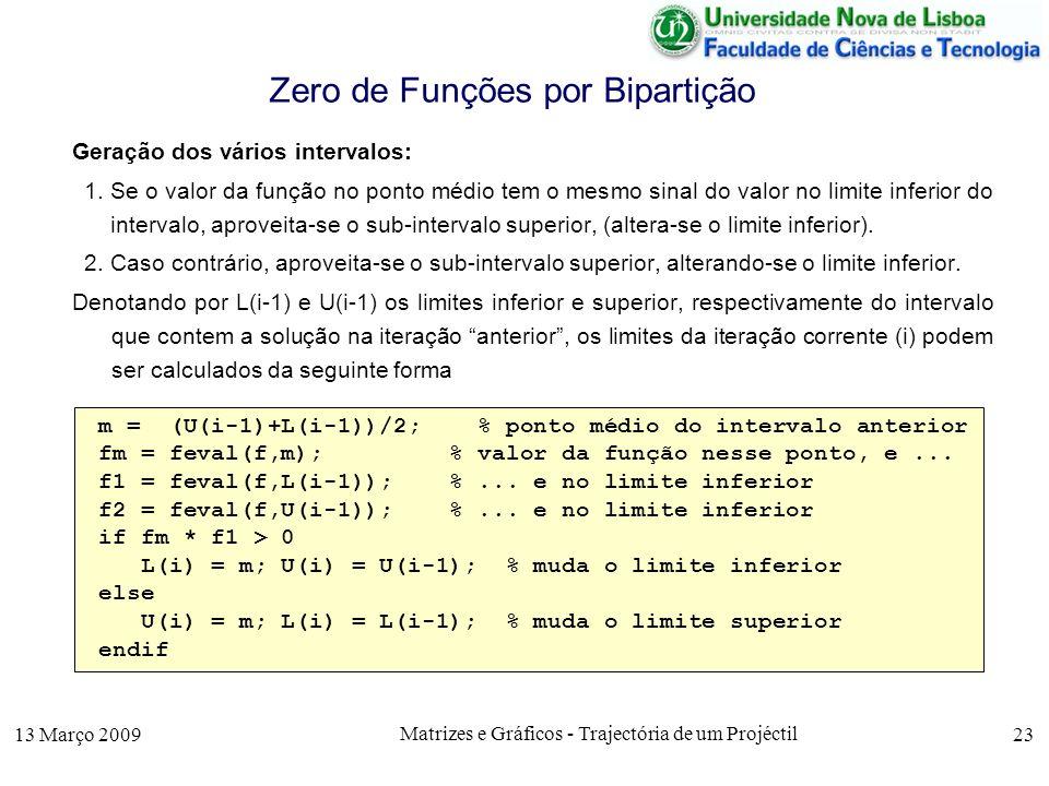 13 Março 2009 Matrizes e Gráficos - Trajectória de um Projéctil 23 Zero de Funções por Bipartição Geração dos vários intervalos: 1.Se o valor da função no ponto médio tem o mesmo sinal do valor no limite inferior do intervalo, aproveita-se o sub-intervalo superior, (altera-se o limite inferior).