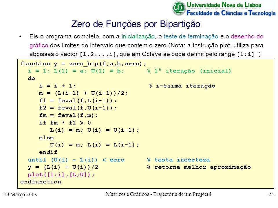 13 Março 2009 Matrizes e Gráficos - Trajectória de um Projéctil 24 Zero de Funções por Bipartição Eis o programa completo, com a inicialização, o teste de terminação e o desenho do gráfico dos limites do intervalo que contem o zero (Nota: a instrução plot, utiliza para abcissas o vector [1,2...,i], que em Octave se pode definir pelo range [1:i] ) function y = zero_bip(f,a,b,erro); i = 1; L(1) = a; U(1) = b; % 1ª iteração (inicial) do i = i + 1; % i-ésima iteração m = (L(i-1) + U(i-1))/2; f1 = feval(f,L(i-1)); f2 = feval(f,U(i-1)); fm = feval(f,m); if fm * f1 > 0 L(i) = m; U(i) = U(i-1); else U(i) = m; L(i) = L(i-1); endif until (U(i) - L(i)) < erro % testa incerteza y = (L(i) + U(i))/2 % retorna melhor aproximação plot([1:i],[L;U]); endfunction