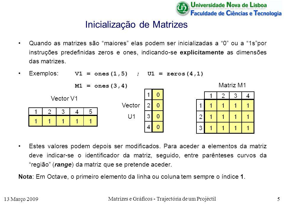 13 Março 2009 Matrizes e Gráficos - Trajectória de um Projéctil 5 Inicialização de Matrizes Quando as matrizes são maiores elas podem ser inicializadas a 0 ou a 1spor instruções predefinidas zeros e ones, indicando-se explicitamente as dimensões das matrizes.