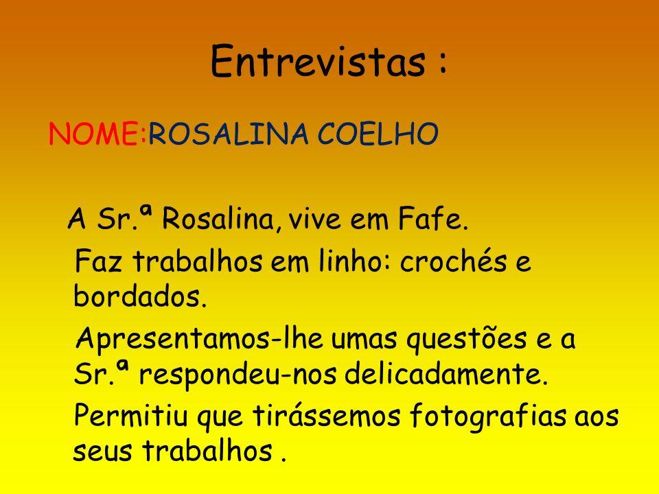 Entrevistas : NOME:ROSALINA COELHO A Sr.ª Rosalina, vive em Fafe. Faz trabalhos em linho: crochés e bordados. Apresentamos-lhe umas questões e a Sr.ª