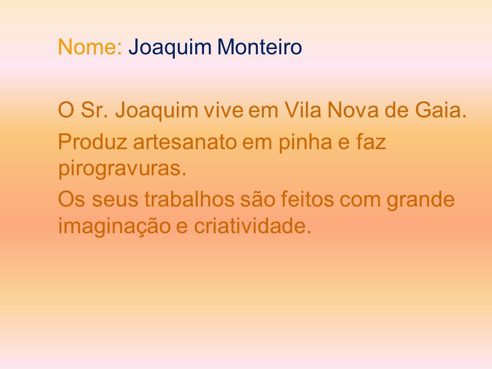 Nome: Joaquim Monteiro O Sr. Joaquim vive em Vila Nova de Gaia. Produz artesanato em pinha e faz pirogravuras. Os seus trabalhos são feitos com grande