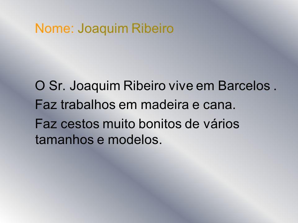 Nome: Joaquim Ribeiro O Sr. Joaquim Ribeiro vive em Barcelos. Faz trabalhos em madeira e cana. Faz cestos muito bonitos de vários tamanhos e modelos.