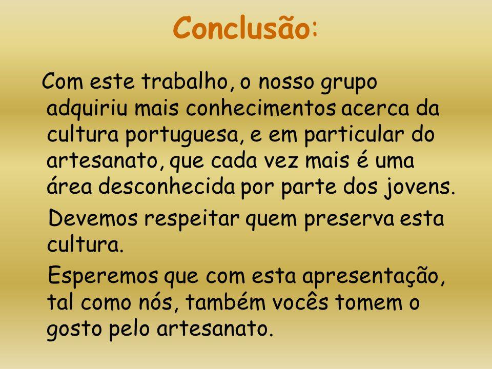 Conclusão: Com este trabalho, o nosso grupo adquiriu mais conhecimentos acerca da cultura portuguesa, e em particular do artesanato, que cada vez mais