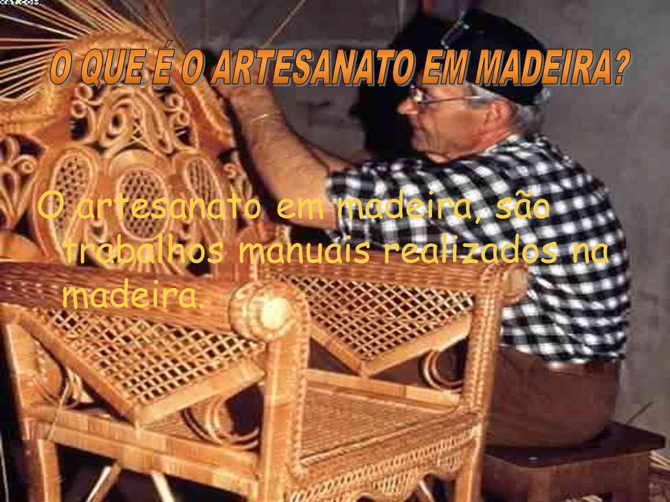 O artesanato em madeira, são trabalhos manuais realizados na madeira.