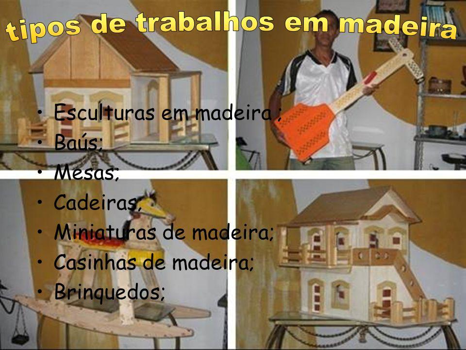 Esculturas em madeira ; Baús; Mesas; Cadeiras; Miniaturas de madeira; Casinhas de madeira; Brinquedos;