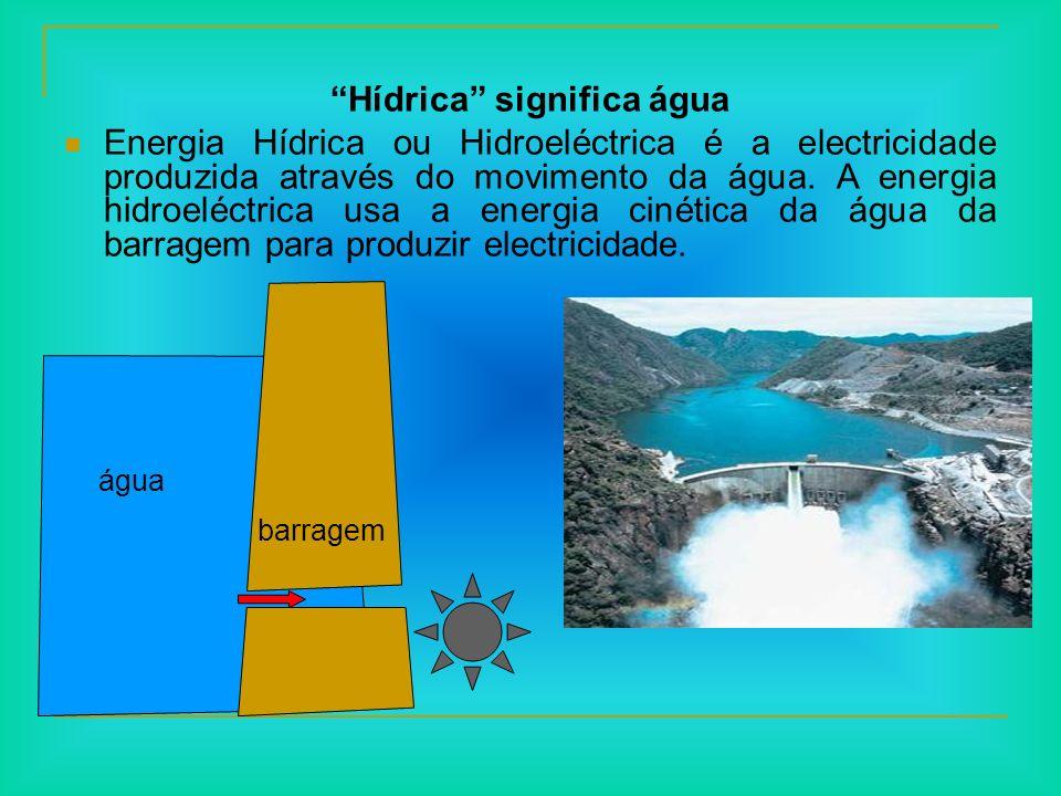 Hídrica significa água Energia Hídrica ou Hidroeléctrica é a electricidade produzida através do movimento da água. A energia hidroeléctrica usa a ener