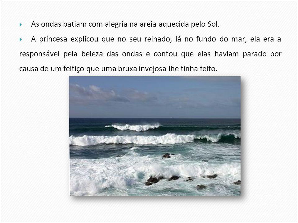 As ondas batiam com alegria na areia aquecida pelo Sol. A princesa explicou que no seu reinado, lá no fundo do mar, ela era a responsável pela beleza
