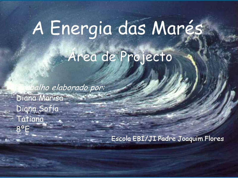 Área de Projecto Trabalho elaborado por: Diana Marisa Diana Sofia Tatiana 8ºE Escola EBI/JI Padre Joaquim Flores A Energia das Marés