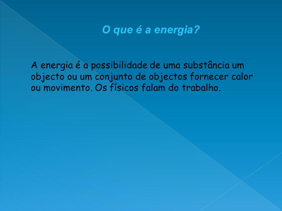 A energia é a possibilidade de uma substância um objecto ou um conjunto de objectos fornecer calor ou movimento. Os físicos falam do trabalho. O que é