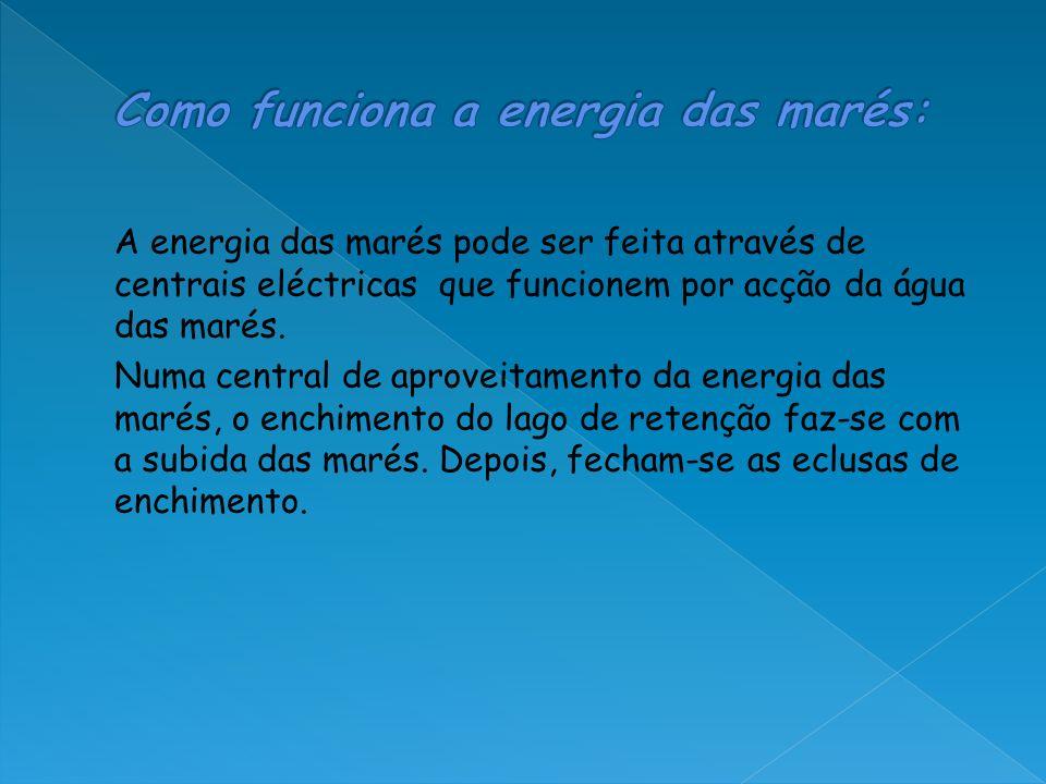 A energia das marés pode ser feita através de centrais eléctricas que funcionem por acção da água das marés. Numa central de aproveitamento da energia