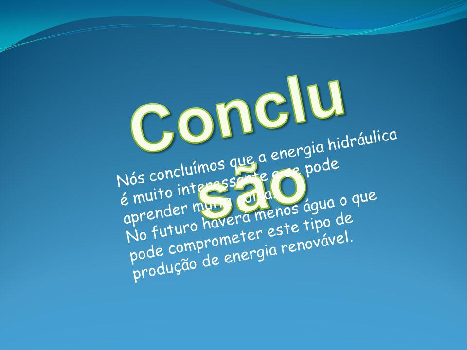 Nós concluímos que a energia hidráulica é muito interessante e se pode aprender muita coisa. No futuro haverá menos água o que pode comprometer este t