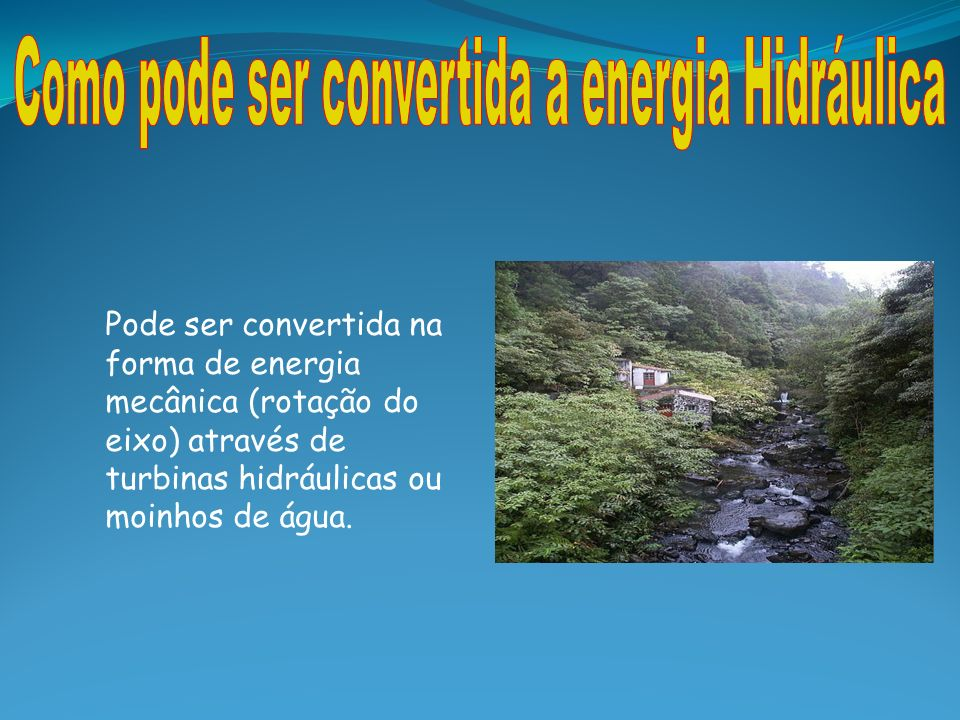 Pode ser convertida na forma de energia mecânica (rotação do eixo) através de turbinas hidráulicas ou moinhos de água.
