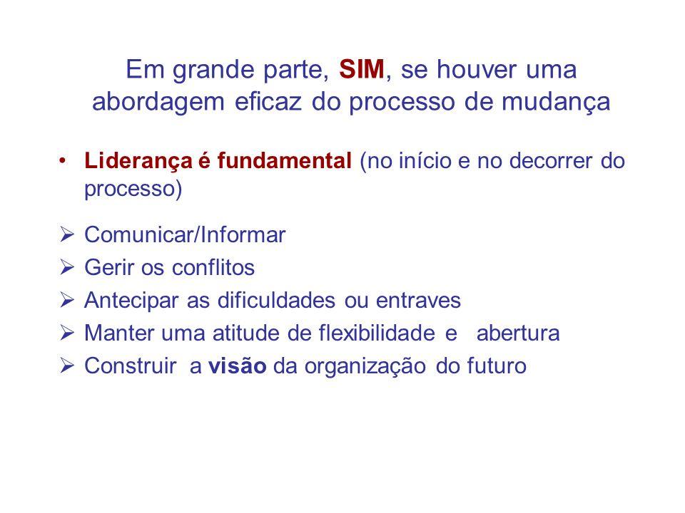 Em grande parte, SIM, se houver uma abordagem eficaz do processo de mudança Liderança é fundamental (no início e no decorrer do processo) Comunicar/In