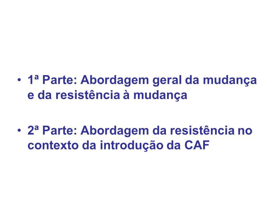 1ª Parte: Abordagem geral da mudança e da resistência à mudança 2ª Parte: Abordagem da resistência no contexto da introdução da CAF