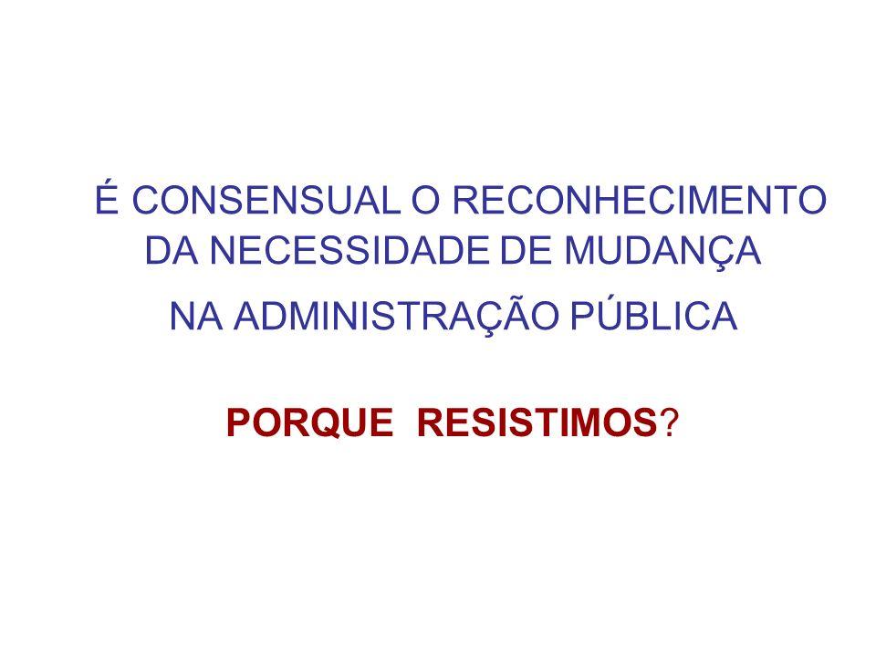 É CONSENSUAL O RECONHECIMENTO DA NECESSIDADE DE MUDANÇA NA ADMINISTRAÇÃO PÚBLICA PORQUE RESISTIMOS?