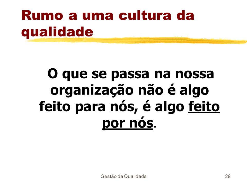 Gestão da Qualidade28 Rumo a uma cultura da qualidade O que se passa na nossa organização não é algo feito para nós, é algo feito por nós.