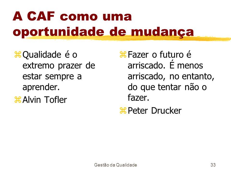 Gestão da Qualidade33 A CAF como uma oportunidade de mudança zQualidade é o extremo prazer de estar sempre a aprender. zAlvin Tofler z Fazer o futuro