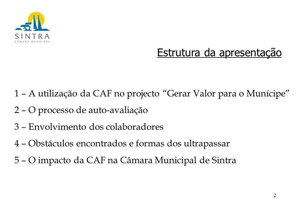 2 Estrutura da apresentação 1 – A utilização da CAF no projecto Gerar Valor para o Munícipe 2 – O processo de auto-avaliação 3 – Envolvimento dos colaboradores 4 – Obstáculos encontrados e formas dos ultrapassar 5 – O impacto da CAF na Câmara Municipal de Sintra