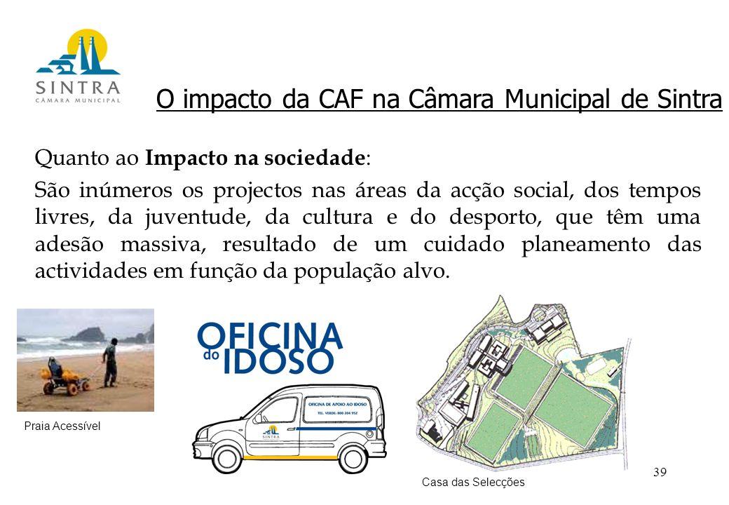 39 O impacto da CAF na Câmara Municipal de Sintra Quanto ao Impacto na sociedade : São inúmeros os projectos nas áreas da acção social, dos tempos livres, da juventude, da cultura e do desporto, que têm uma adesão massiva, resultado de um cuidado planeamento das actividades em função da população alvo.