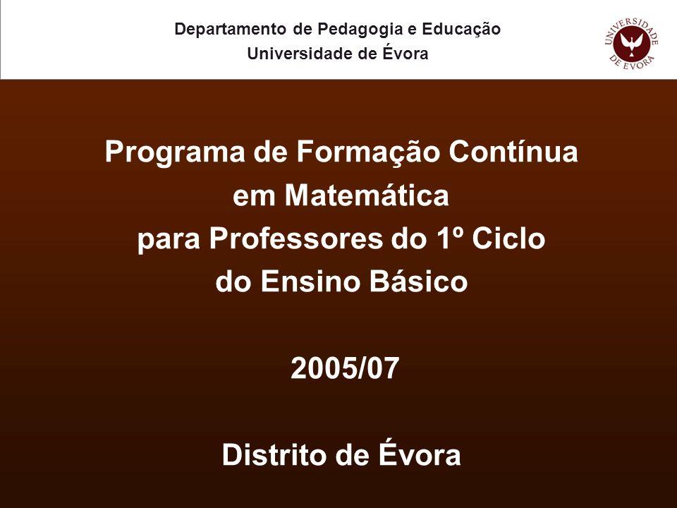 Programa de Formação Contínua em Matemática para Professores do 1º Ciclo do Ensino Básico 2005/07 Distrito de Évora Departamento de Pedagogia e Educação Universidade de Évora