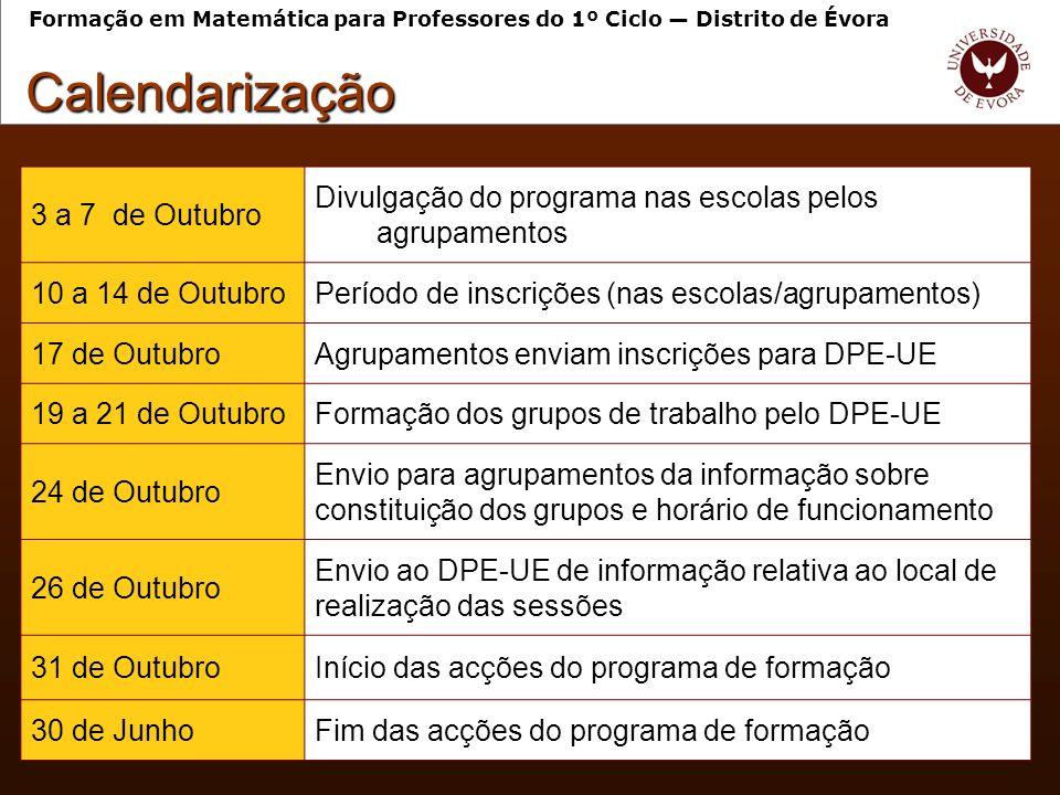 3 a 7 de Outubro Divulgação do programa nas escolas pelos agrupamentos 10 a 14 de OutubroPeríodo de inscrições (nas escolas/agrupamentos) 17 de OutubroAgrupamentos enviam inscrições para DPE-UE 19 a 21 de OutubroFormação dos grupos de trabalho pelo DPE-UE 24 de Outubro Envio para agrupamentos da informação sobre constituição dos grupos e horário de funcionamento 26 de Outubro Envio ao DPE-UE de informação relativa ao local de realização das sessões 31 de OutubroInício das acções do programa de formação 30 de JunhoFim das acções do programa de formação Calendarização Formação em Matemática para Professores do 1º Ciclo Distrito de Évora