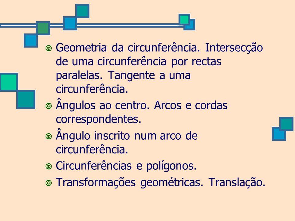 Geometria da circunferência. Intersecção de uma circunferência por rectas paralelas. Tangente a uma circunferência. Ângulos ao centro. Arcos e cordas
