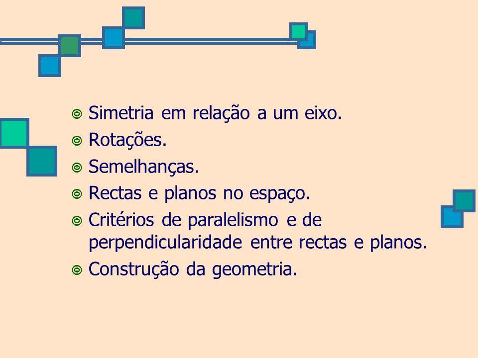 Simetria em relação a um eixo. Rotações. Semelhanças. Rectas e planos no espaço. Critérios de paralelismo e de perpendicularidade entre rectas e plano