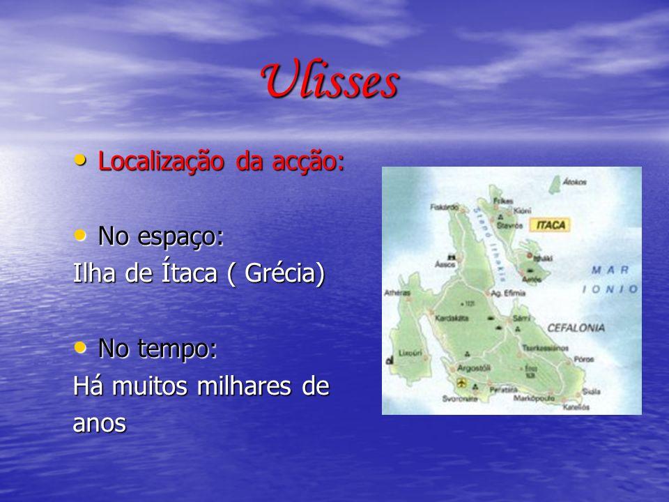 Ulisses Localização da acção: Localização da acção: No espaço: No espaço: Ilha de Ítaca ( Grécia) No tempo: No tempo: Há muitos milhares de anos