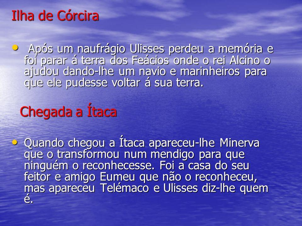 Ilha de Córcira Após um naufrágio Ulisses perdeu a memória e foi parar á terra dos Feácios onde o rei Alcino o ajudou dando-lhe um navio e marinheiros