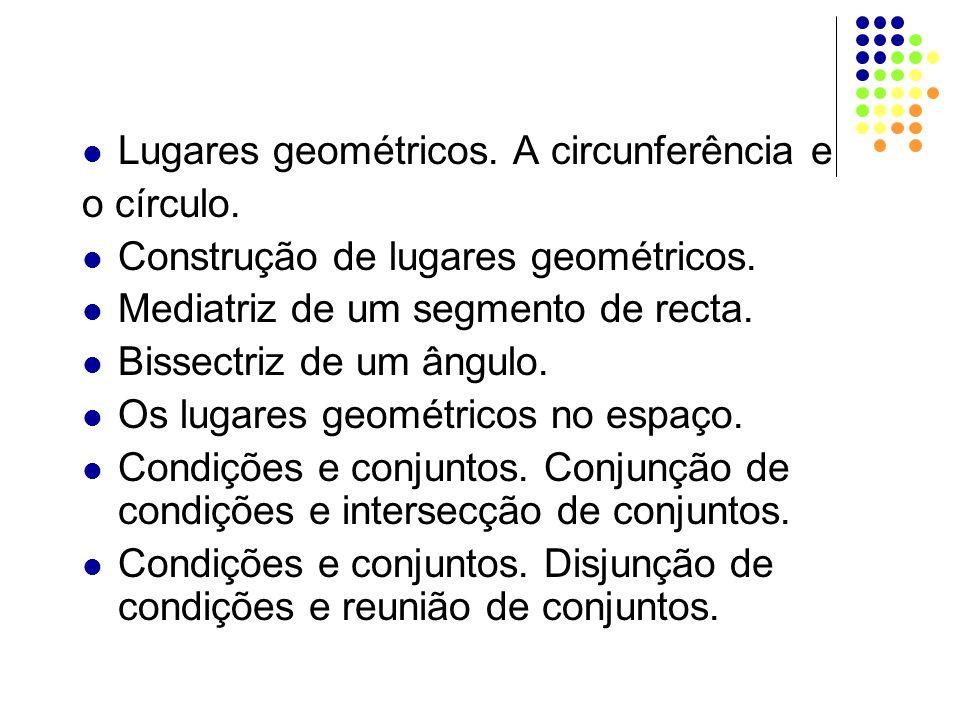 Lugares geométricos. A circunferência e o círculo. Construção de lugares geométricos. Mediatriz de um segmento de recta. Bissectriz de um ângulo. Os l