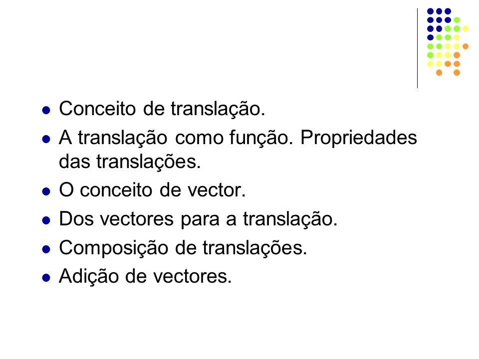 Conceito de translação. A translação como função. Propriedades das translações. O conceito de vector. Dos vectores para a translação. Composição de tr