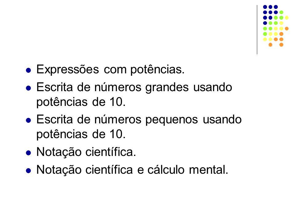 Expressões com potências. Escrita de números grandes usando potências de 10. Escrita de números pequenos usando potências de 10. Notação científica. N